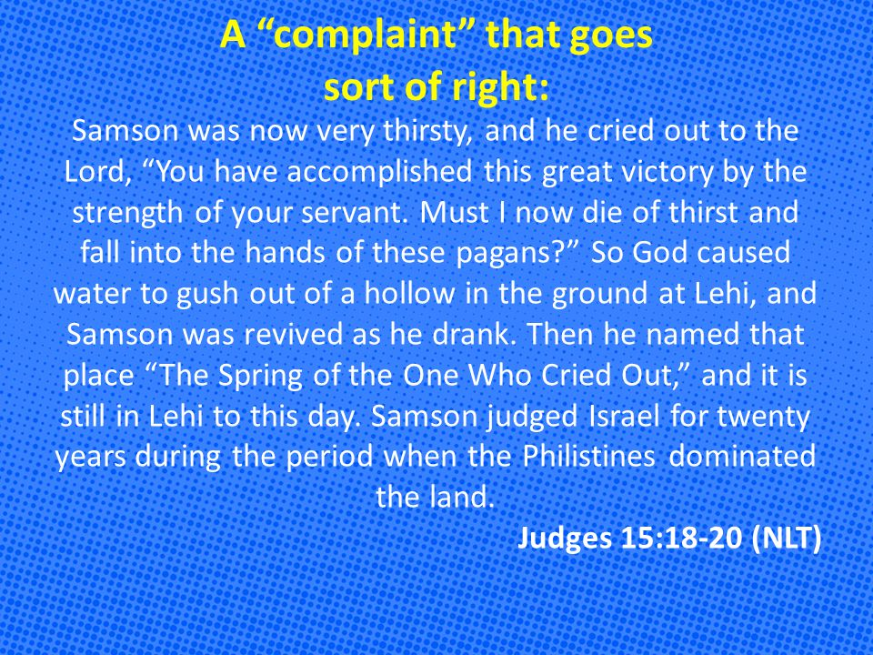 A complaint that goes sort of right: Samson was now very thirsty, and he cried out to the Lord, You have accomplished this great victory by the strength of your servant.