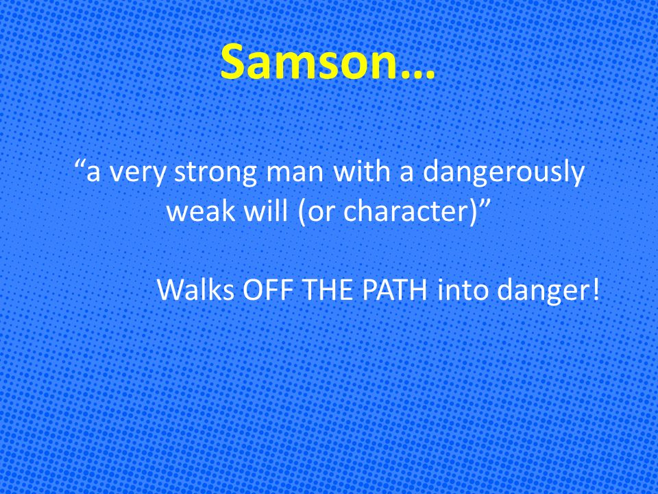 Samson… a very strong man with a dangerously weak will (or character) Walks OFF THE PATH into danger!