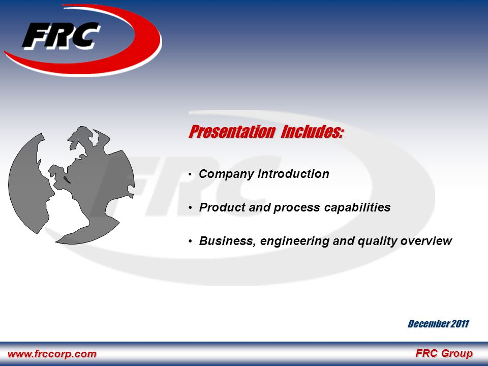 FRC Group www.frccorp.com Presentation Includes: Company introduction Product and process capabilities Business, engineering and quality overview December 2011