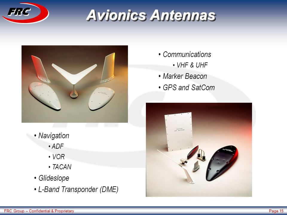 FRC Group – Confidential & Proprietary Page 15 Avionics Antennas Navigation ADF VOR TACAN Glideslope L-Band Transponder (DME) Communications VHF & UHF Marker Beacon GPS and SatCom