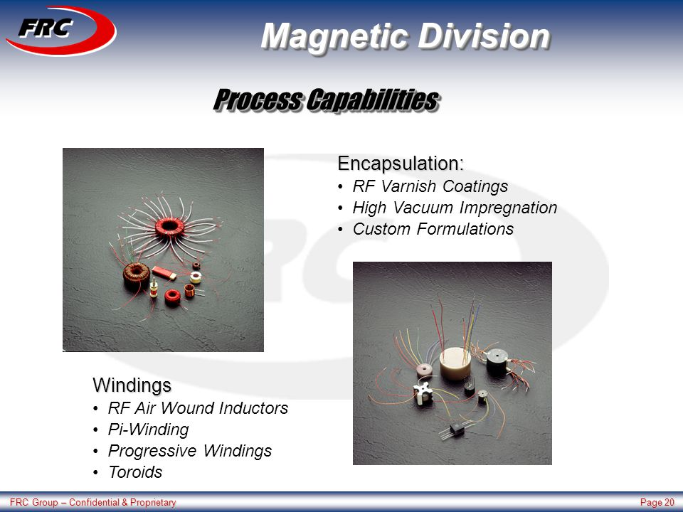 FRC Group – Confidential & Proprietary Page 20 Magnetic Division Windings RF Air Wound Inductors Pi-Winding Progressive Windings Toroids Encapsulation: RF Varnish Coatings High Vacuum Impregnation Custom Formulations Process Capabilities