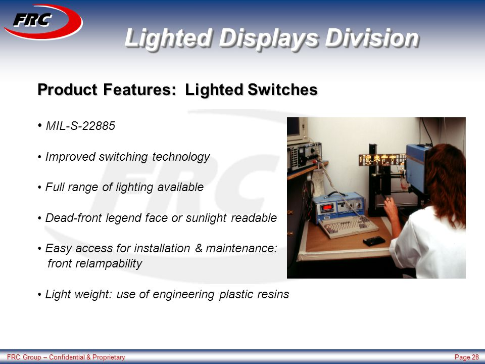 FRC Group – Confidential & Proprietary Page 28 Lighted Displays Division Product Features: Lighted Switches MIL-S-22885 Improved switching technology Full range of lighting available Dead-front legend face or sunlight readable Easy access for installation & maintenance: front relampability Light weight: use of engineering plastic resins