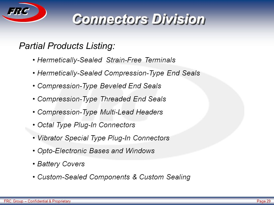 FRC Group – Confidential & Proprietary Page 29 Connectors Division Partial Products Listing: Hermetically-Sealed Strain-Free Terminals Hermetically-Sealed Compression-Type End Seals Compression-Type Beveled End Seals Compression-Type Threaded End Seals Compression-Type Multi-Lead Headers Octal Type Plug-In Connectors Vibrator Special Type Plug-In Connectors Opto-Electronic Bases and Windows Battery Covers Custom-Sealed Components & Custom Sealing
