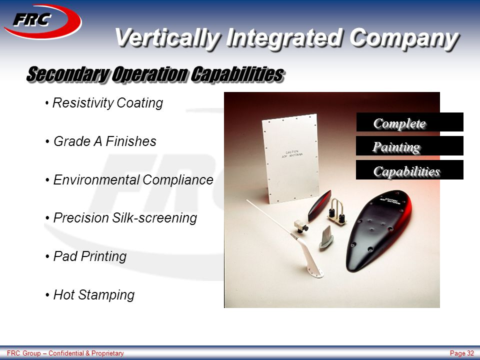 FRC Group – Confidential & Proprietary Page 32 Resistivity Coating Grade A Finishes Environmental Compliance Precision Silk-screening Pad Printing Hot Stamping CompleteComplete PaintingPainting CapabilitiesCapabilities Vertically Integrated Company Secondary Operation Capabilities