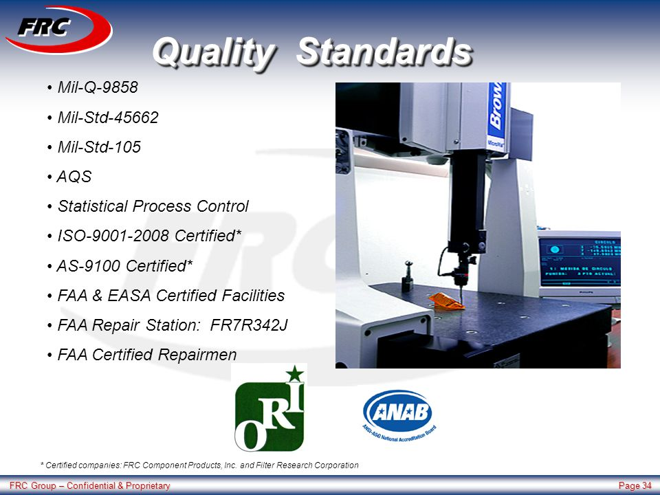 FRC Group – Confidential & Proprietary Page 34 Quality Standards Mil-Q-9858 Mil-Std-45662 Mil-Std-105 AQS Statistical Process Control ISO-9001-2008 Certified* AS-9100 Certified* FAA & EASA Certified Facilities FAA Repair Station: FR7R342J FAA Certified Repairmen * Certified companies: FRC Component Products, Inc.