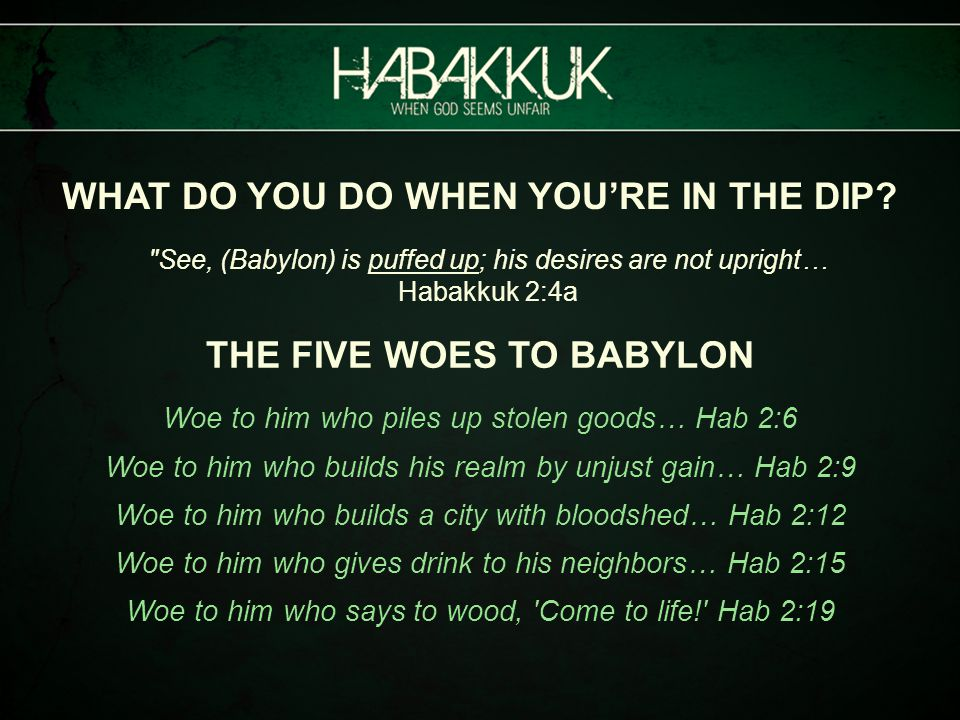 See, (Babylon) is puffed up; his desires are not upright… Habakkuk 2:4a THE FIVE WOES TO BABYLON Woe to him who piles up stolen goods… Hab 2:6 Woe to him who builds his realm by unjust gain… Hab 2:9 Woe to him who builds a city with bloodshed… Hab 2:12 Woe to him who gives drink to his neighbors… Hab 2:15 Woe to him who says to wood, Come to life! Hab 2:19 WHAT DO YOU DO WHEN YOU'RE IN THE DIP?