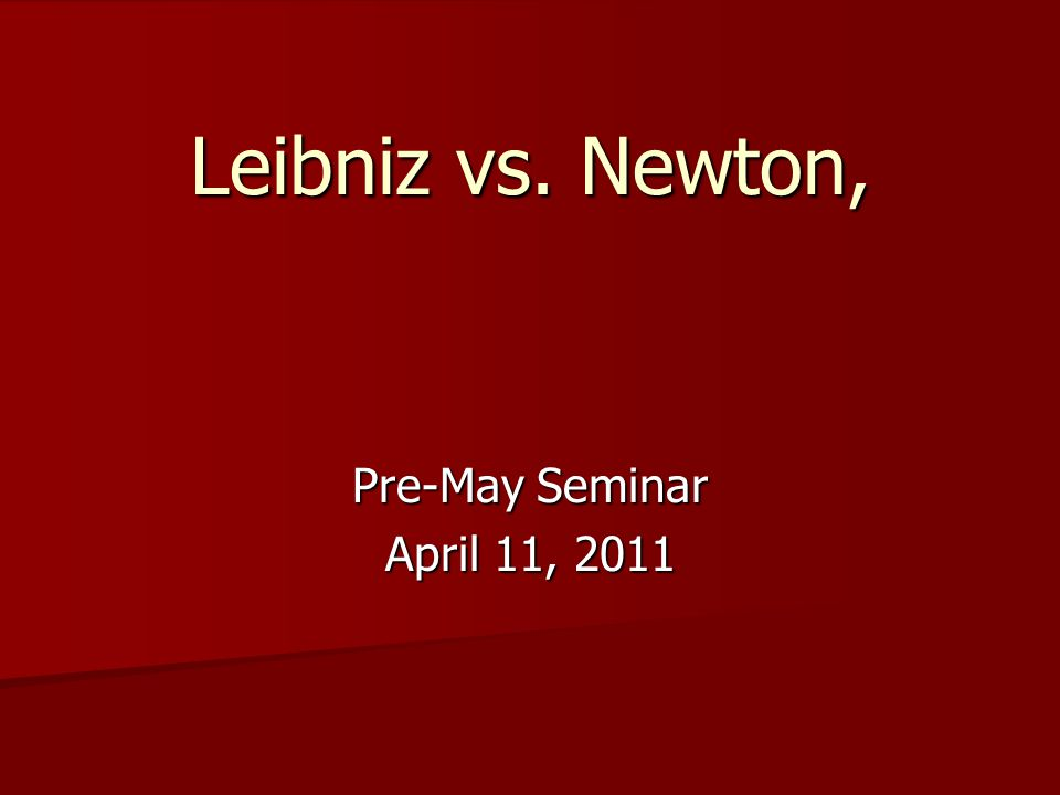 Leibniz vs. Newton, Pre-May Seminar April 11, 2011