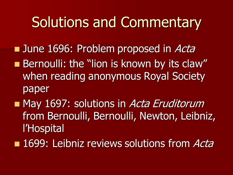 Solutions and Commentary June 1696: Problem proposed in Acta June 1696: Problem proposed in Acta Bernoulli: the lion is known by its claw when reading anonymous Royal Society paper Bernoulli: the lion is known by its claw when reading anonymous Royal Society paper May 1697: solutions in Acta Eruditorum from Bernoulli, Bernoulli, Newton, Leibniz, l'Hospital May 1697: solutions in Acta Eruditorum from Bernoulli, Bernoulli, Newton, Leibniz, l'Hospital 1699: Leibniz reviews solutions from Acta 1699: Leibniz reviews solutions from Acta