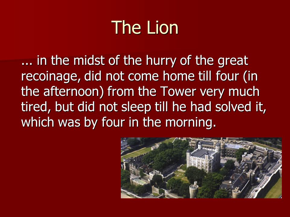 The Lion... in the midst of the hurry of the great recoinage, did not come home till four (in the afternoon) from the Tower very much tired, but did n