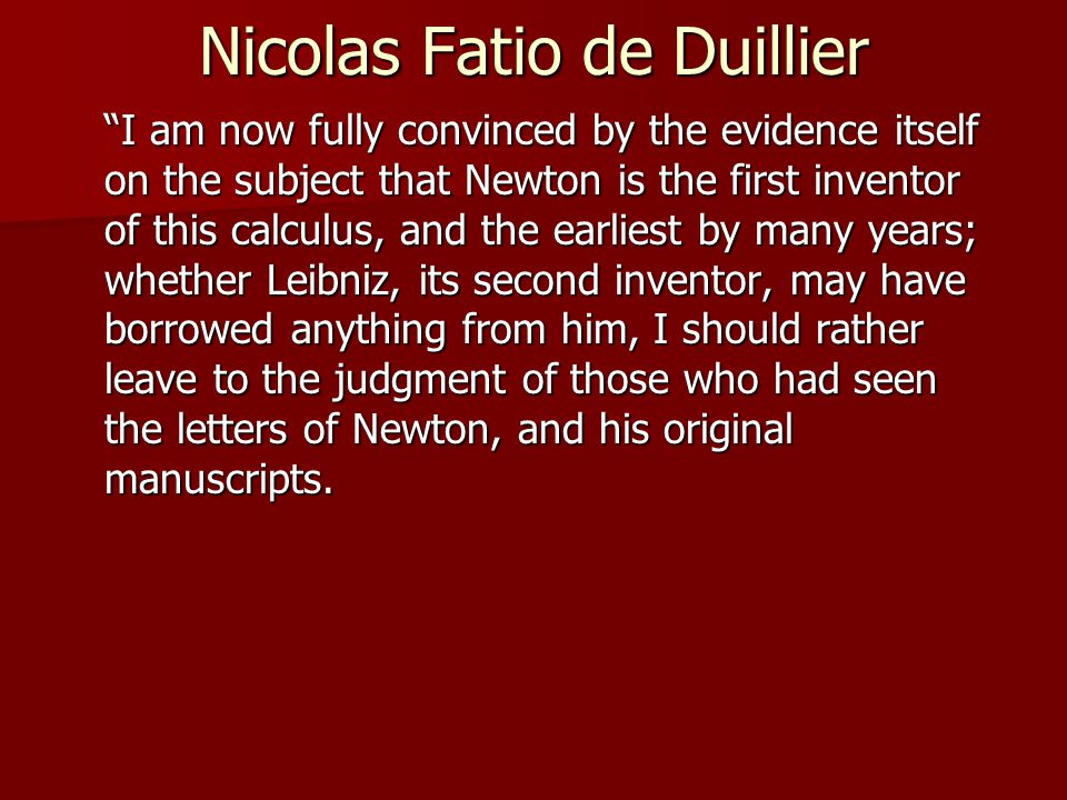 Nicolas Fatio de Duillier I am now fully convinced by the evidence itself on the subject that Newton is the first inventor of this calculus, and the earliest by many years; whether Leibniz, its second inventor, may have borrowed anything from him, I should rather leave to the judgment of those who had seen the letters of Newton, and his original manuscripts.