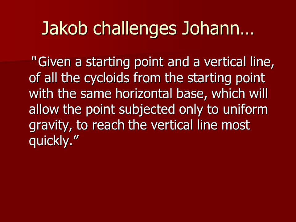 Jakob challenges Johann… Given a starting point and a vertical line, of all the cycloids from the starting point with the same horizontal base, which will allow the point subjected only to uniform gravity, to reach the vertical line most quickly.