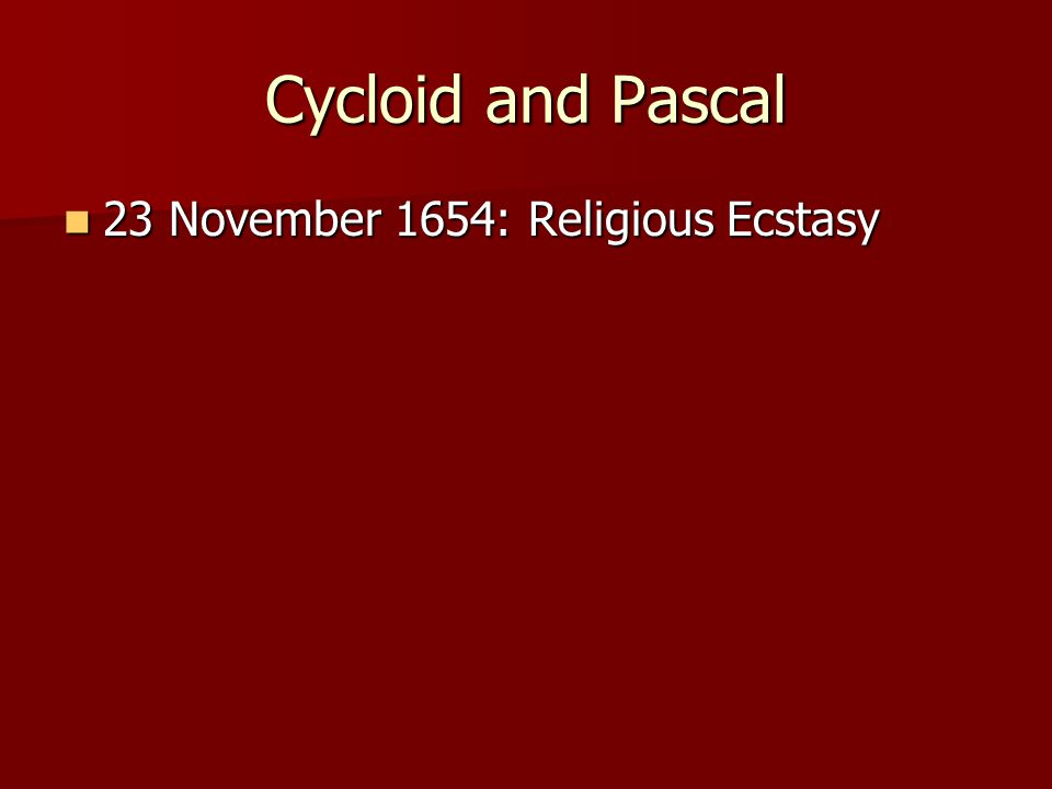 Cycloid and Pascal 23 November 1654: Religious Ecstasy 23 November 1654: Religious Ecstasy