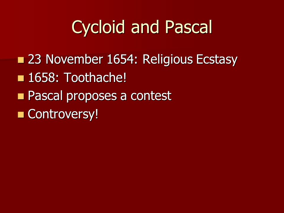 Cycloid and Pascal 23 November 1654: Religious Ecstasy 23 November 1654: Religious Ecstasy 1658: Toothache.