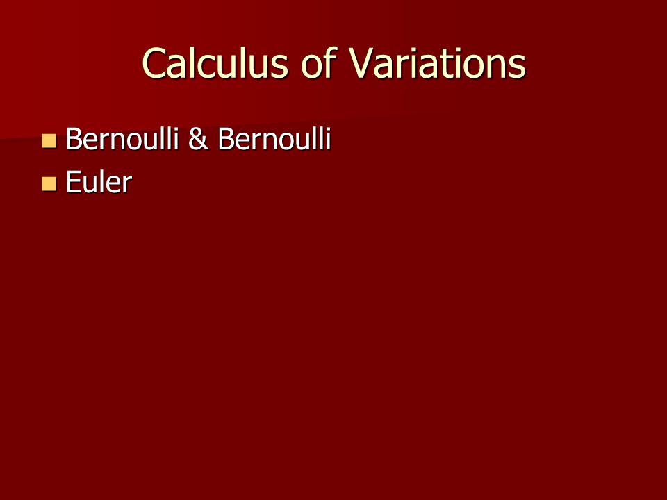 Calculus of Variations Bernoulli & Bernoulli Bernoulli & Bernoulli Euler Euler