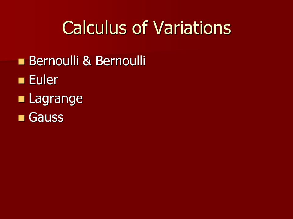 Calculus of Variations Bernoulli & Bernoulli Bernoulli & Bernoulli Euler Euler Lagrange Lagrange Gauss Gauss