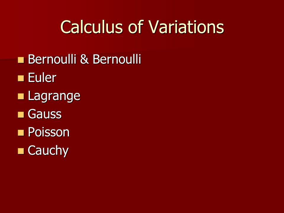 Calculus of Variations Bernoulli & Bernoulli Bernoulli & Bernoulli Euler Euler Lagrange Lagrange Gauss Gauss Poisson Poisson Cauchy Cauchy