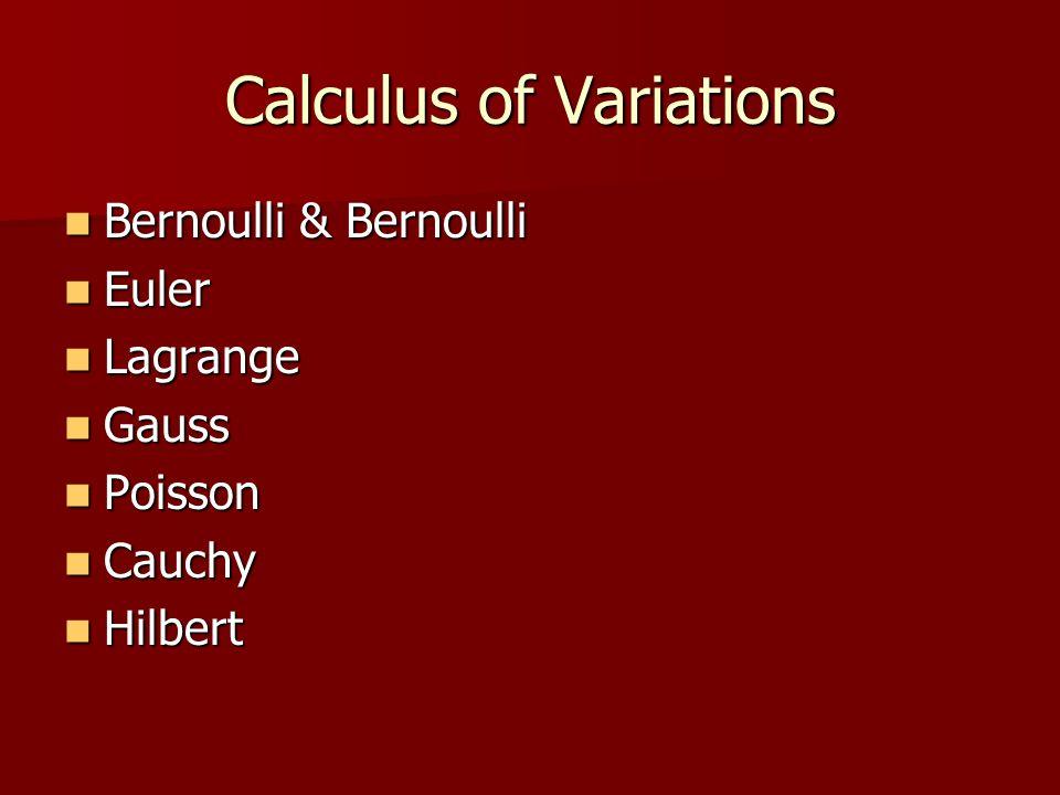 Calculus of Variations Bernoulli & Bernoulli Bernoulli & Bernoulli Euler Euler Lagrange Lagrange Gauss Gauss Poisson Poisson Cauchy Cauchy Hilbert Hilbert