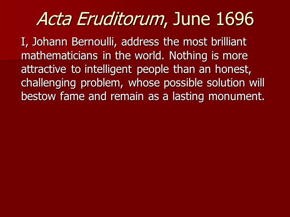 Acta Eruditorum, June 1696 I, Johann Bernoulli, address the most brilliant mathematicians in the world.