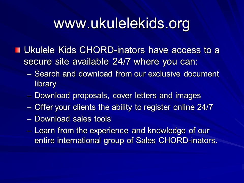 www.ukulelekids.org Ukulele Kids CHORD-inators have access to a secure site available 24/7 where you can: –Search and download from our exclusive document library –Download proposals, cover letters and images –Offer your clients the ability to register online 24/7 –Download sales tools –Learn from the experience and knowledge of our entire international group of Sales CHORD-inators.