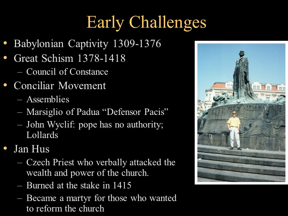 Early Challenges Babylonian Captivity 1309-1376 Great Schism 1378-1418 –Council of Constance Conciliar Movement –Assemblies –Marsiglio of Padua Defensor Pacis –John Wyclif: pope has no authority; Lollards Jan Hus –Czech Priest who verbally attacked the wealth and power of the church.