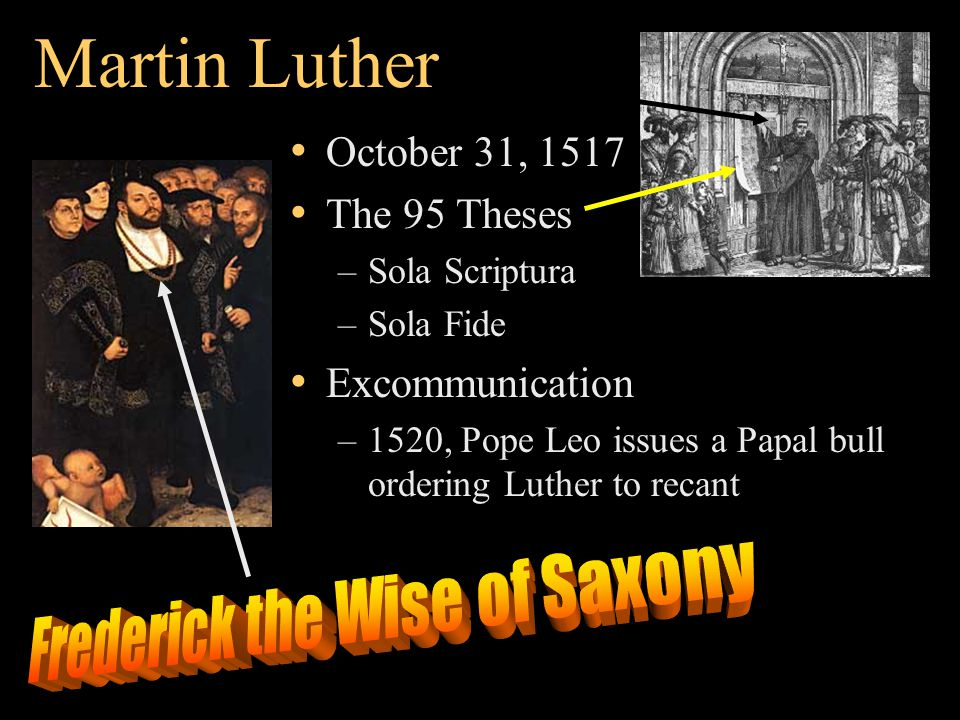 Martin Luther October 31, 1517 The 95 Theses –Sola Scriptura –Sola Fide Excommunication –1520, Pope Leo issues a Papal bull ordering Luther to recant