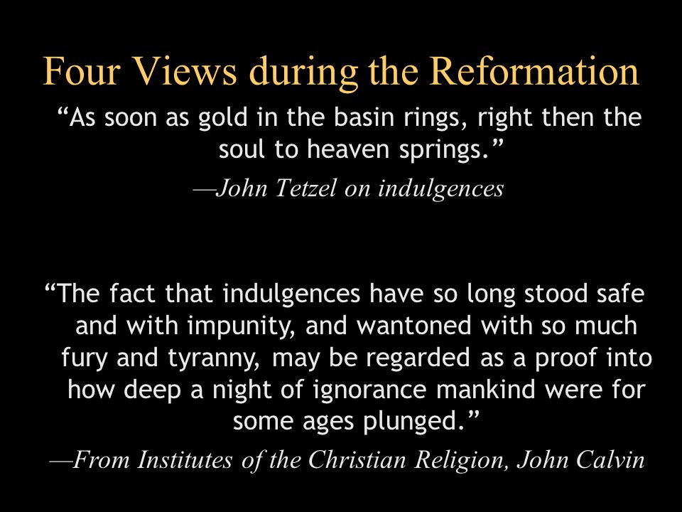 Four Views during the Reformation As soon as gold in the basin rings, right then the soul to heaven springs. —John Tetzel on indulgences The fact that indulgences have so long stood safe and with impunity, and wantoned with so much fury and tyranny, may be regarded as a proof into how deep a night of ignorance mankind were for some ages plunged. —From Institutes of the Christian Religion, John Calvin