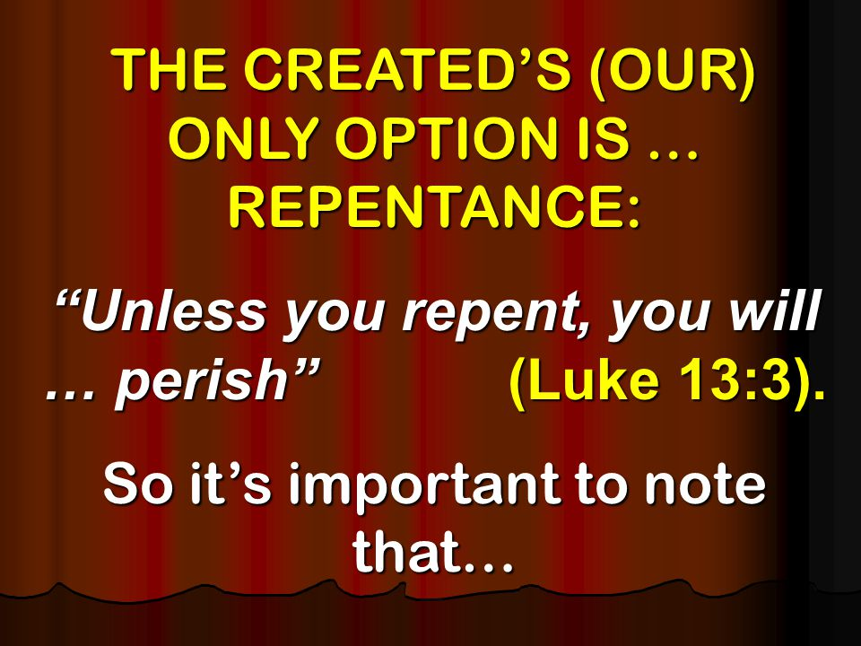 THE CREATED'S (OUR) ONLY OPTION IS … REPENTANCE: Unless you repent, you will … perish (Luke 13:3).