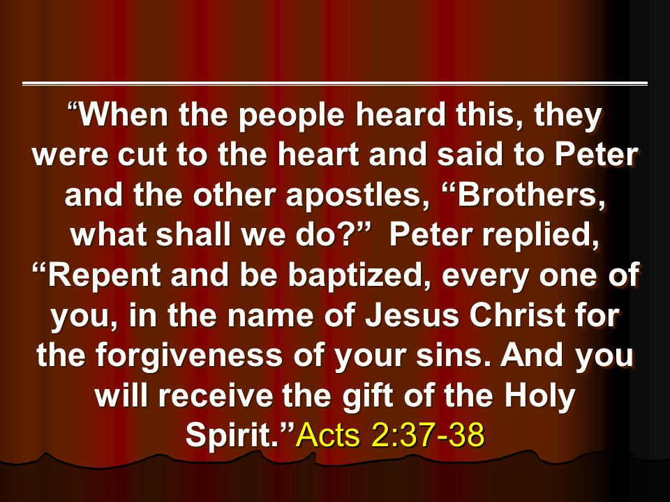 When the people heard this, they were cut to the heart and said to Peter and the other apostles, Brothers, what shall we do Peter replied, Repent and be baptized, every one of you, in the name of Jesus Christ for the forgiveness of your sins.