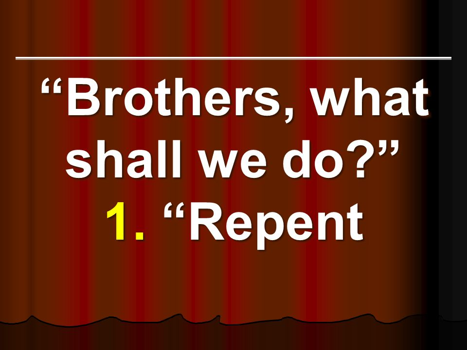 Brothers, what shall we do? 1. Repent Brothers, what shall we do? 1. Repent