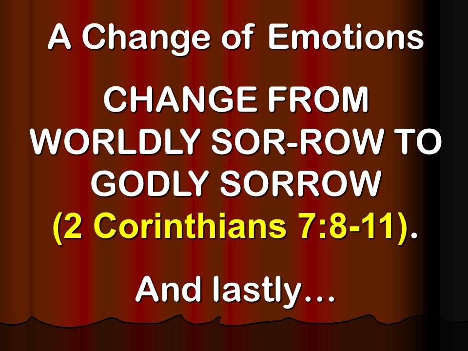 A Change of Emotions CHANGE FROM WORLDLY SOR-ROW TO GODLY SORROW (2 Corinthians 7:8-11).