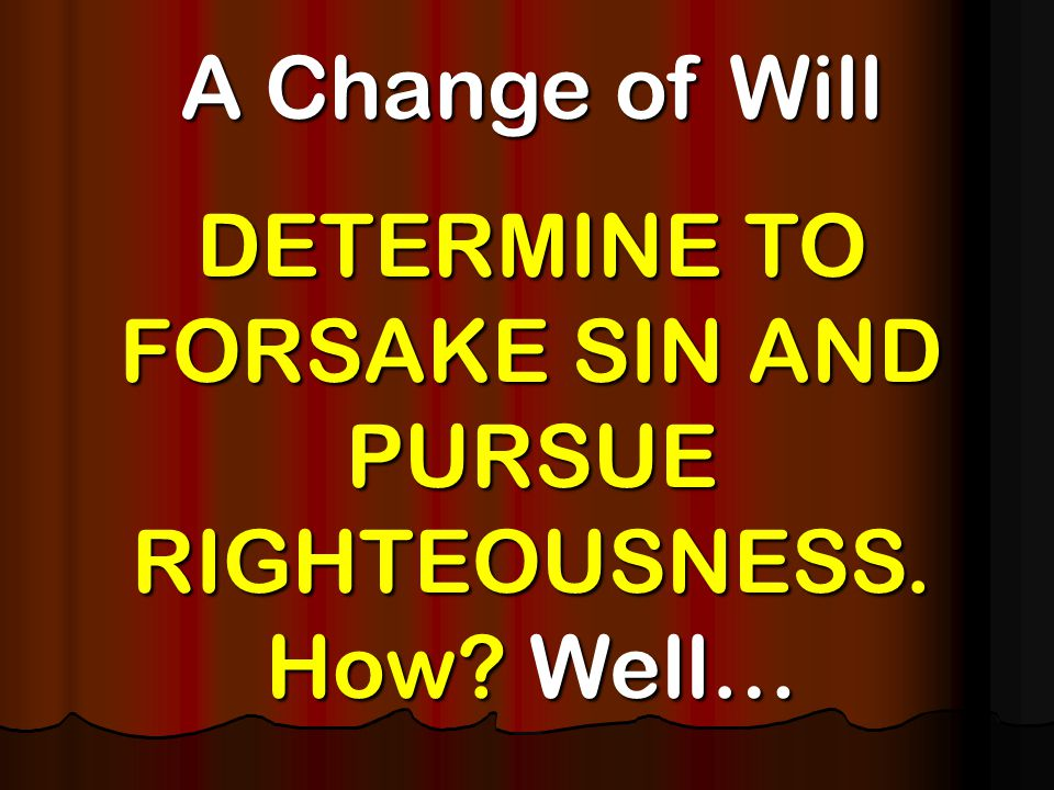 A Change of Will DETERMINE TO FORSAKE SIN AND PURSUE RIGHTEOUSNESS. How? Well…