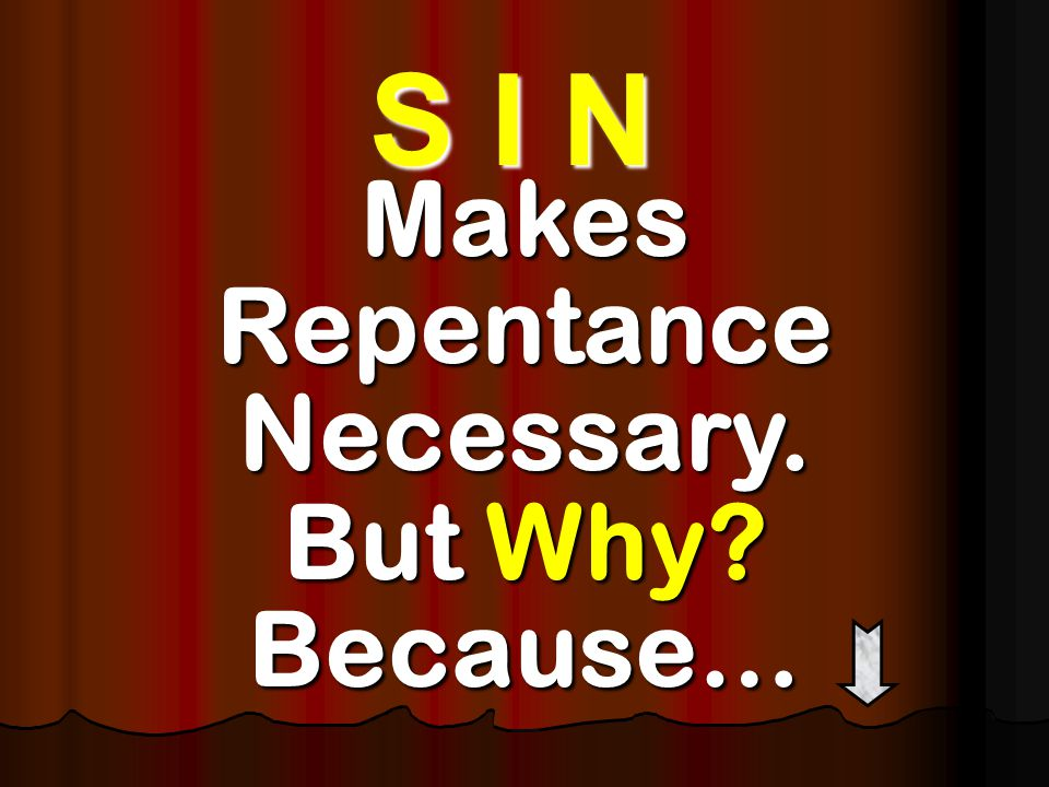 Makes Repentance Necessary. But Why Because… S I N