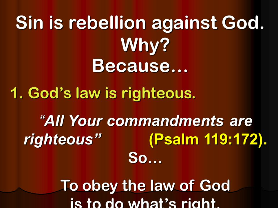 Sin is rebellion against God.Why. Because… 1. God's law is righteous.