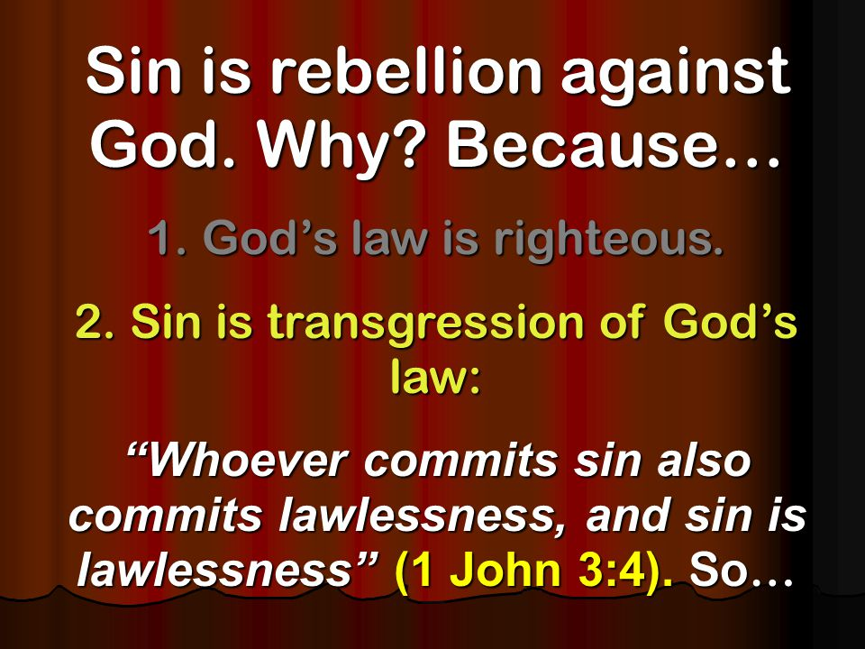 Sin is rebellion against God. Why. Because… 1. God's law is righteous.
