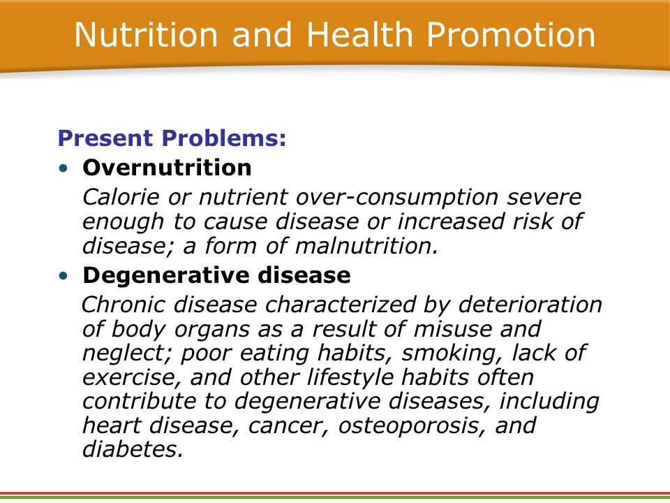 Nutrition and Health Promotion Present Problems: Overnutrition Calorie or nutrient over-consumption severe enough to cause disease or increased risk of disease; a form of malnutrition.