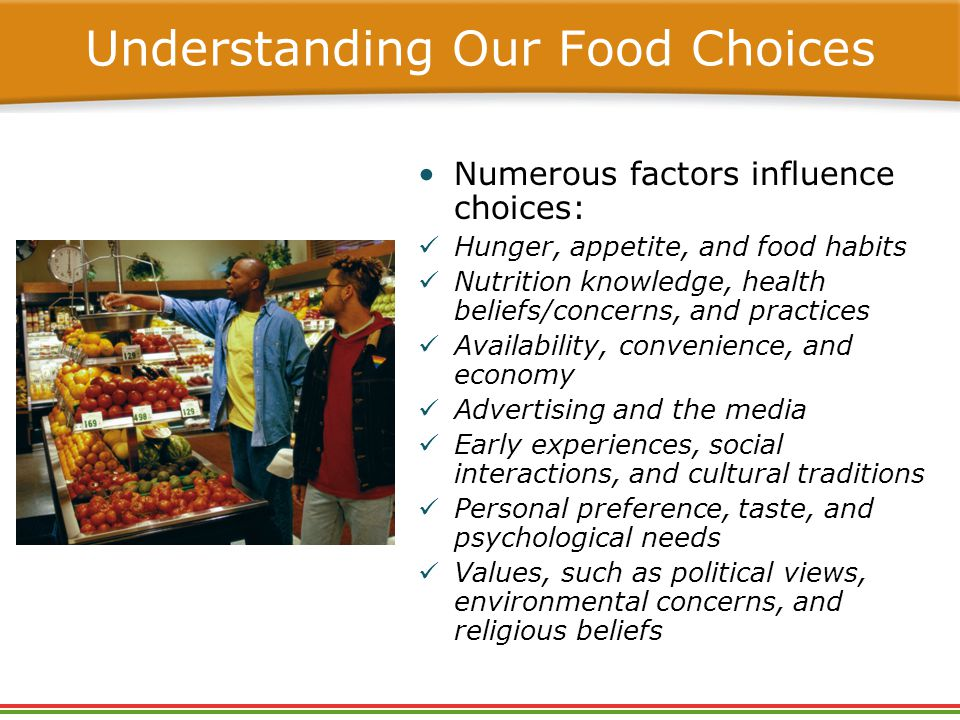 Numerous factors influence choices: Hunger, appetite, and food habits Nutrition knowledge, health beliefs/concerns, and practices Availability, convenience, and economy Advertising and the media Early experiences, social interactions, and cultural traditions Personal preference, taste, and psychological needs Values, such as political views, environmental concerns, and religious beliefs Understanding Our Food Choices