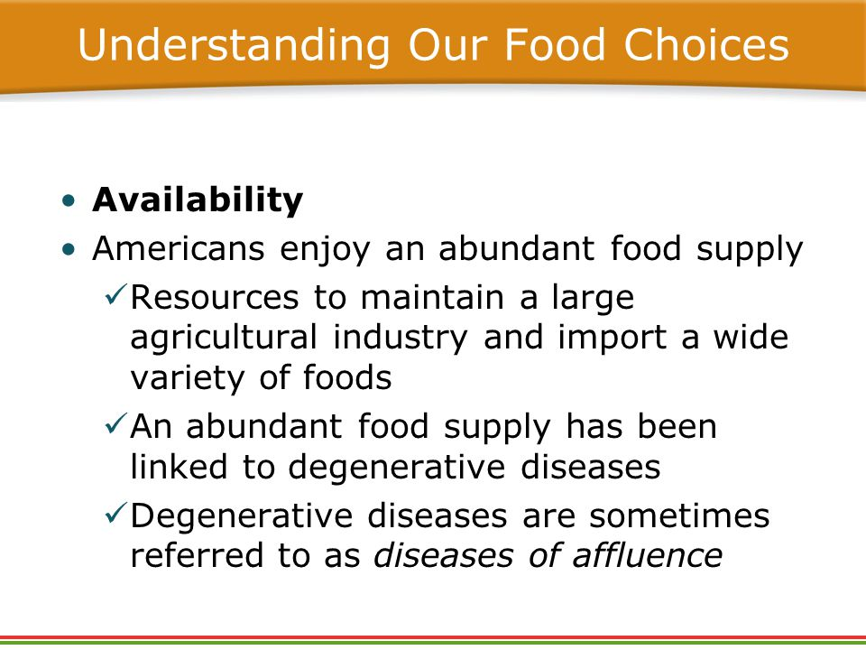Understanding Our Food Choices Availability Americans enjoy an abundant food supply Resources to maintain a large agricultural industry and import a wide variety of foods An abundant food supply has been linked to degenerative diseases Degenerative diseases are sometimes referred to as diseases of affluence