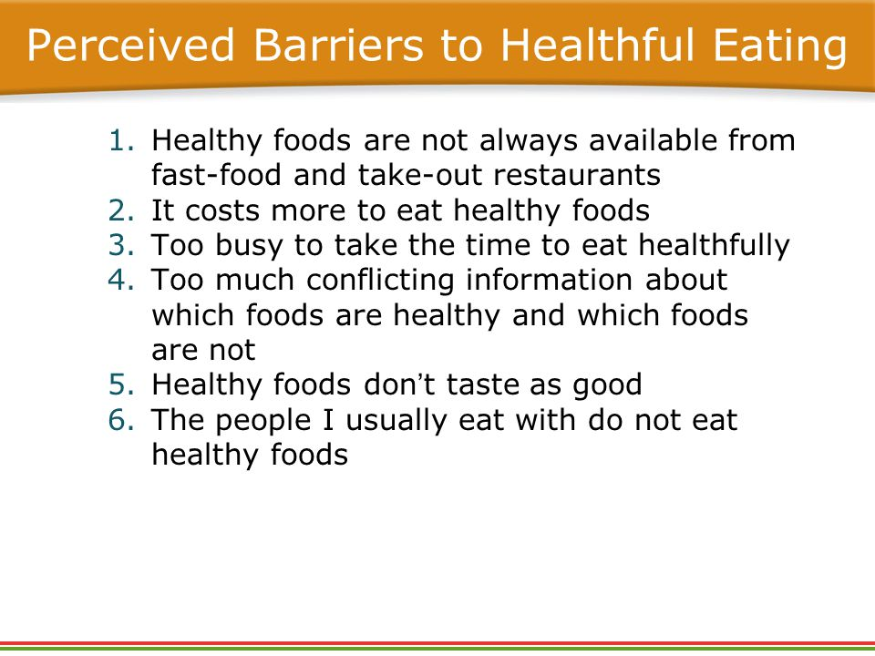 Perceived Barriers to Healthful Eating 1.Healthy foods are not always available from fast-food and take-out restaurants 2.It costs more to eat healthy foods 3.Too busy to take the time to eat healthfully 4.Too much conflicting information about which foods are healthy and which foods are not 5.Healthy foods don't taste as good 6.The people I usually eat with do not eat healthy foods