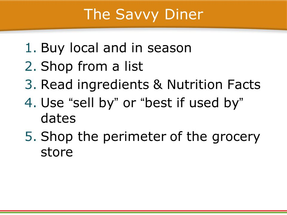 The Savvy Diner 1.Buy local and in season 2.Shop from a list 3.Read ingredients & Nutrition Facts 4.Use sell by or best if used by dates 5.Shop the perimeter of the grocery store