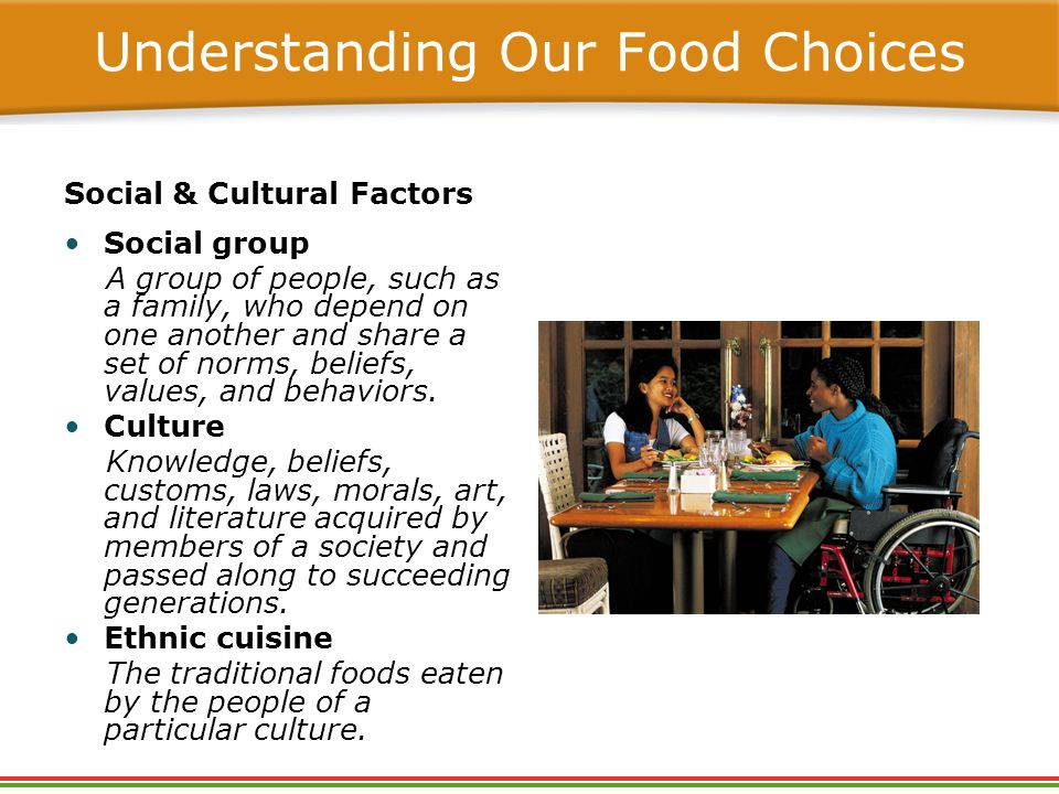 Understanding Our Food Choices Social & Cultural Factors Social group A group of people, such as a family, who depend on one another and share a set of norms, beliefs, values, and behaviors.