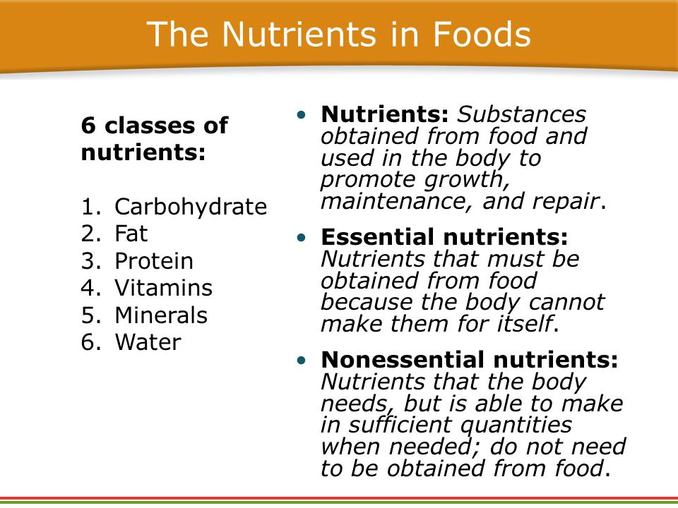 The Nutrients in Foods Nutrients: Substances obtained from food and used in the body to promote growth, maintenance, and repair.
