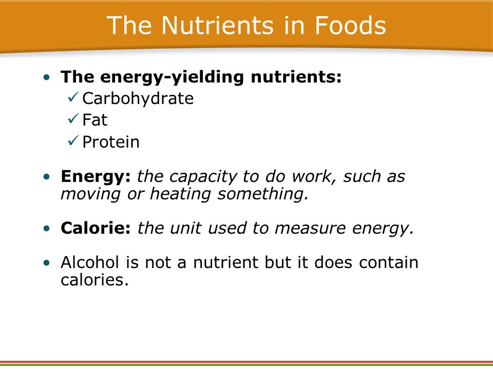 The Nutrients in Foods The energy-yielding nutrients: Carbohydrate Fat Protein Energy: the capacity to do work, such as moving or heating something.
