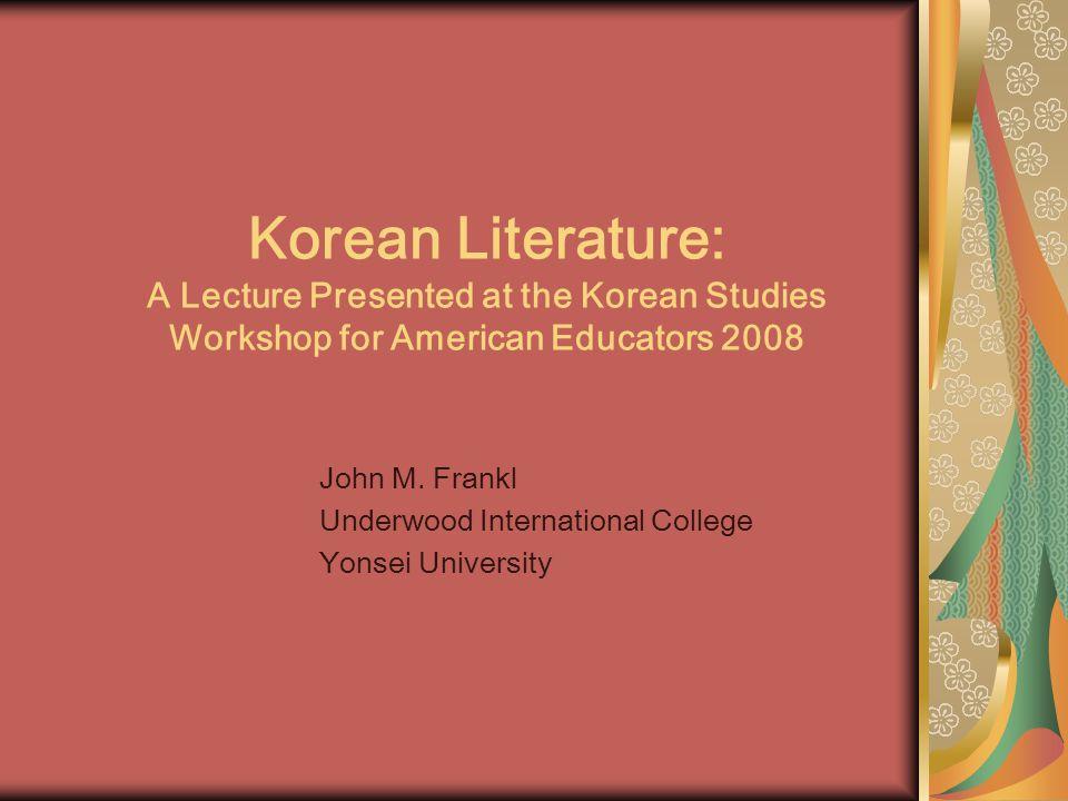 Korean Literature: A Lecture Presented at the Korean Studies Workshop for American Educators 2008 John M.