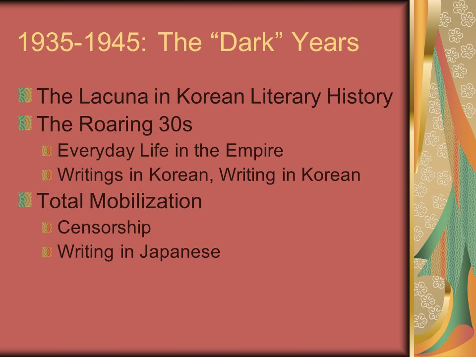 1935-1945: The Dark Years The Lacuna in Korean Literary History The Roaring 30s Everyday Life in the Empire Writings in Korean, Writing in Korean Total Mobilization Censorship Writing in Japanese