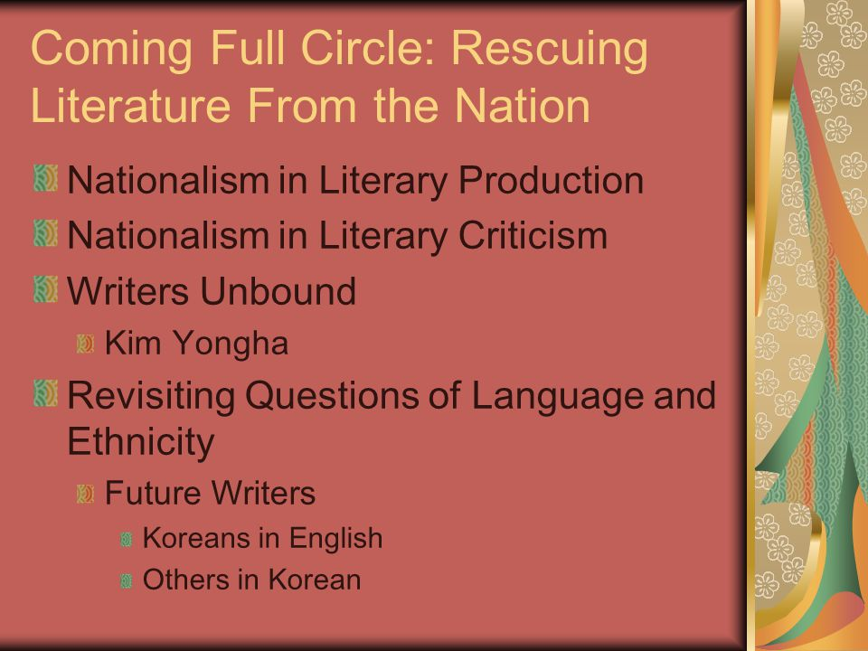 Coming Full Circle: Rescuing Literature From the Nation Nationalism in Literary Production Nationalism in Literary Criticism Writers Unbound Kim Yongha Revisiting Questions of Language and Ethnicity Future Writers Koreans in English Others in Korean