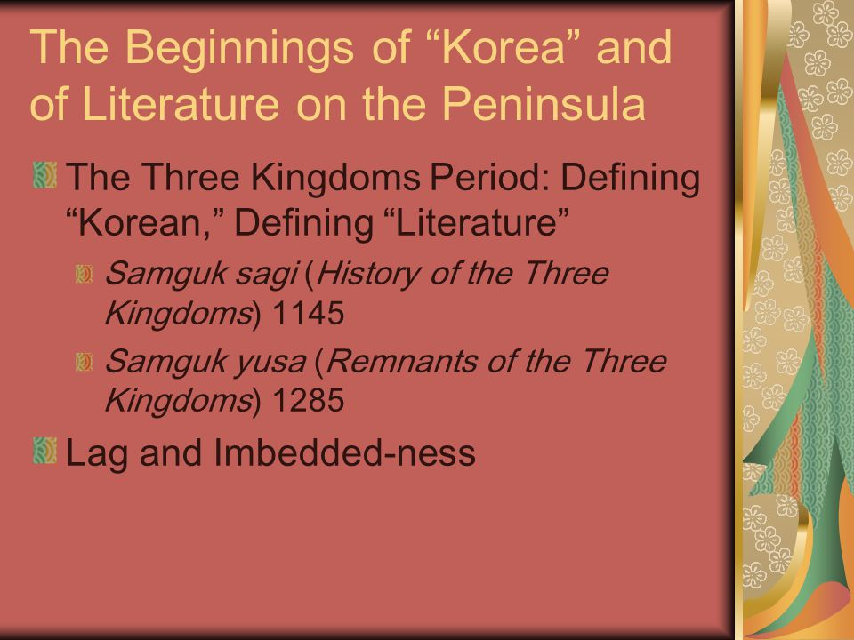 The Beginnings of Korea and of Literature on the Peninsula The Three Kingdoms Period: Defining Korean, Defining Literature Samguk sagi (History of the Three Kingdoms) 1145 Samguk yusa (Remnants of the Three Kingdoms) 1285 Lag and Imbedded-ness