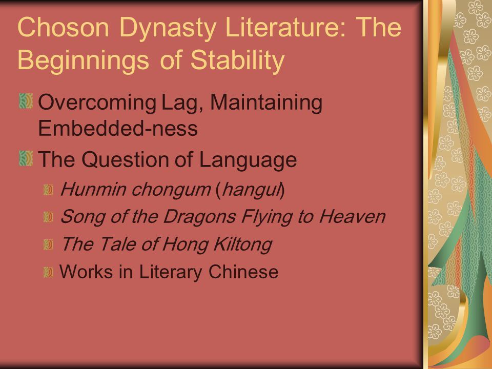 Choson Dynasty Literature: The Beginnings of Stability Overcoming Lag, Maintaining Embedded-ness The Question of Language Hunmin chongum (hangul) Song of the Dragons Flying to Heaven The Tale of Hong Kiltong Works in Literary Chinese