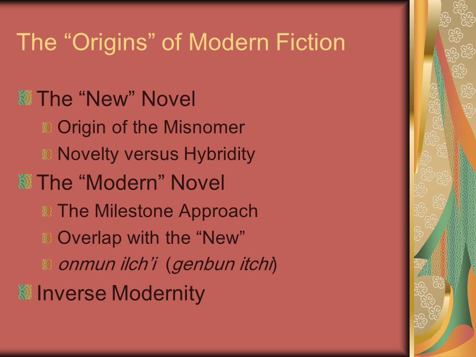 The Origins of Modern Fiction The New Novel Origin of the Misnomer Novelty versus Hybridity The Modern Novel The Milestone Approach Overlap with the New onmun ilch'i (genbun itchi) Inverse Modernity