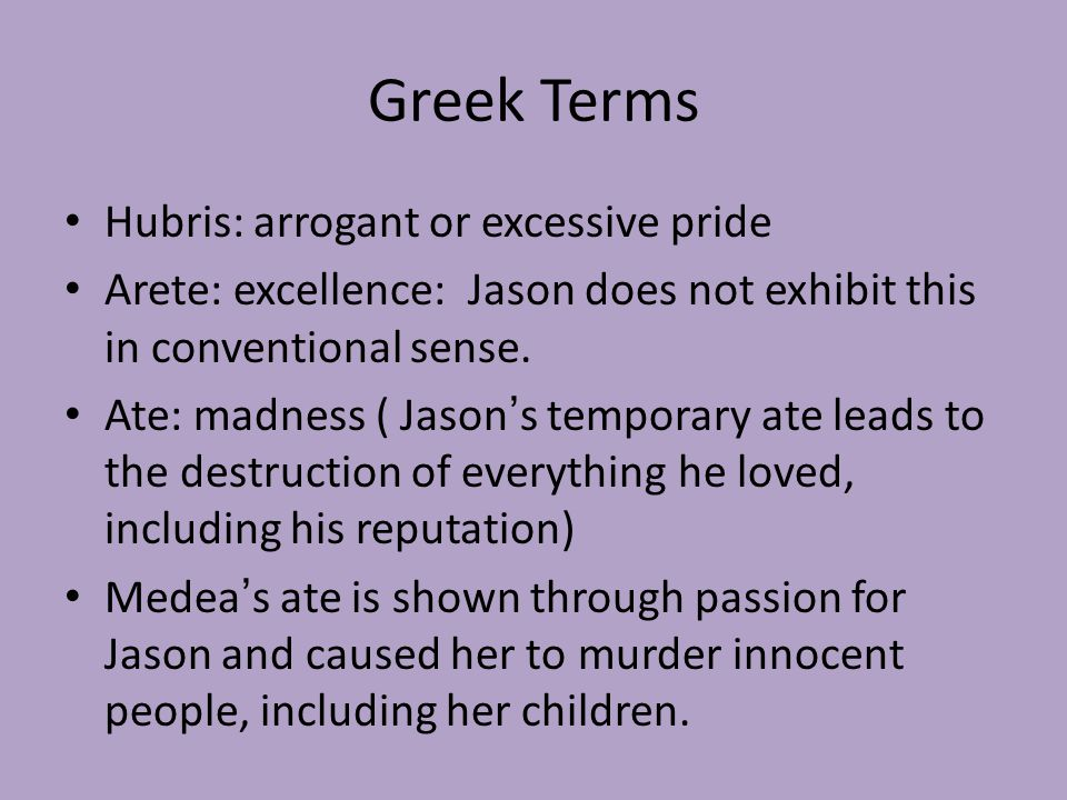 Greek Terms Hubris: arrogant or excessive pride Arete: excellence: Jason does not exhibit this in conventional sense.