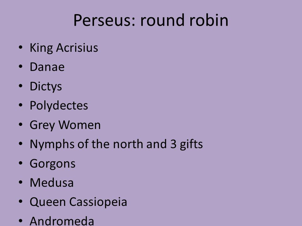 Perseus: round robin King Acrisius Danae Dictys Polydectes Grey Women Nymphs of the north and 3 gifts Gorgons Medusa Queen Cassiopeia Andromeda